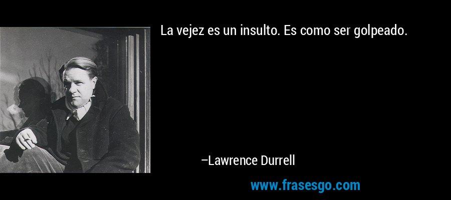La vejez es un insulto. Es como ser golpeado. – Lawrence Durrell