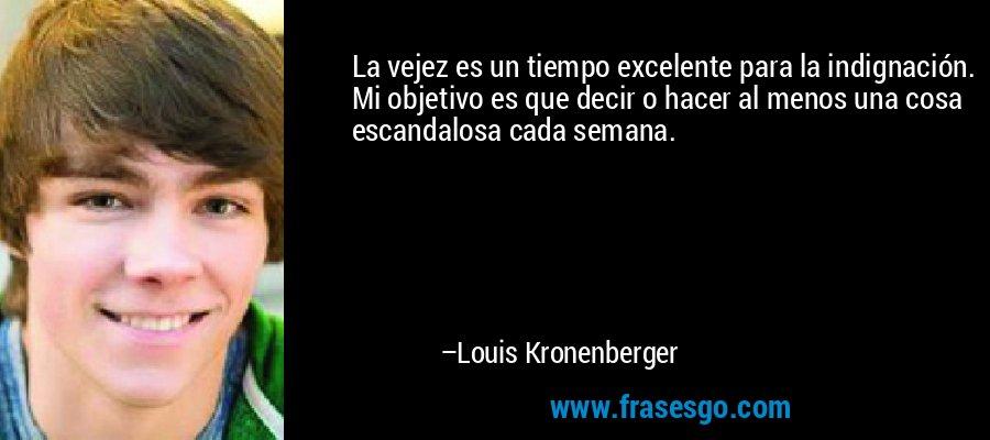 La vejez es un tiempo excelente para la indignación. Mi objetivo es que decir o hacer al menos una cosa escandalosa cada semana. – Louis Kronenberger