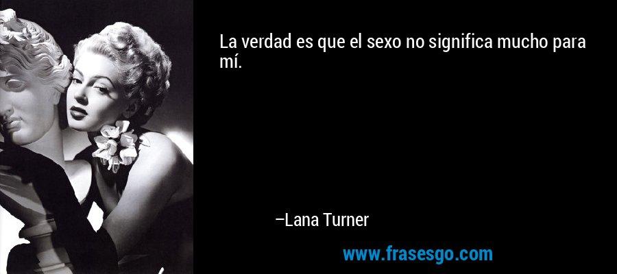 La verdad es que el sexo no significa mucho para mí. – Lana Turner