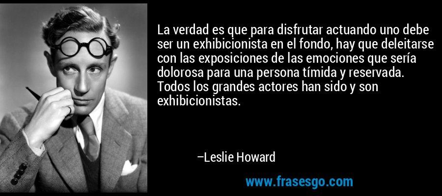 La verdad es que para disfrutar actuando uno debe ser un exhibicionista en el fondo, hay que deleitarse con las exposiciones de las emociones que sería dolorosa para una persona tímida y reservada. Todos los grandes actores han sido y son exhibicionistas. – Leslie Howard
