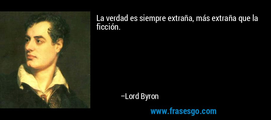 La verdad es siempre extraña, más extraña que la ficción. – Lord Byron