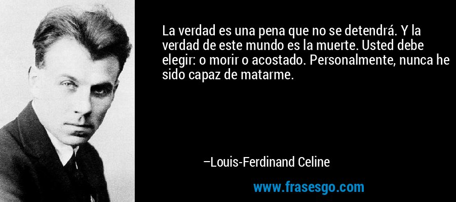 La verdad es una pena que no se detendrá. Y la verdad de este mundo es la muerte. Usted debe elegir: o morir o acostado. Personalmente, nunca he sido capaz de matarme. – Louis-Ferdinand Celine