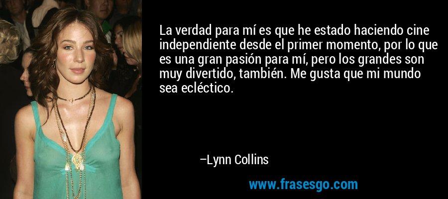 La verdad para mí es que he estado haciendo cine independiente desde el primer momento, por lo que es una gran pasión para mí, pero los grandes son muy divertido, también. Me gusta que mi mundo sea ecléctico. – Lynn Collins
