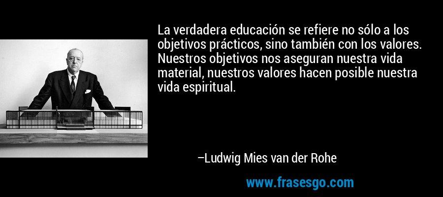 La verdadera educación se refiere no sólo a los objetivos prácticos, sino también con los valores. Nuestros objetivos nos aseguran nuestra vida material, nuestros valores hacen posible nuestra vida espiritual. – Ludwig Mies van der Rohe