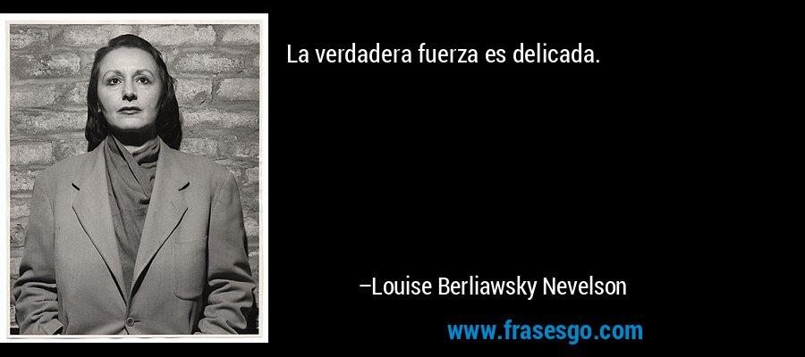 La verdadera fuerza es delicada. – Louise Berliawsky Nevelson