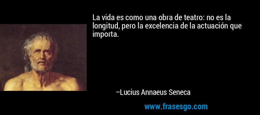 La vida es como una obra de teatro: no es la longitud, pero la excelencia de la actuación que importa. – Lucius Annaeus Seneca