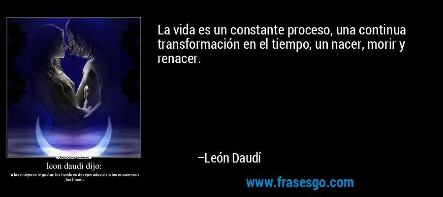 La vida es un constante proceso, una continua transformación en el tiempo, un nacer, morir y renacer. – León Daudí