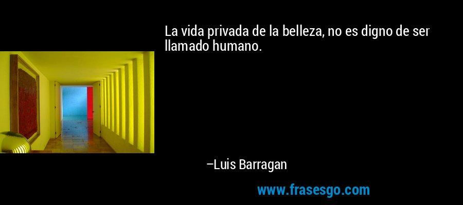 La vida privada de la belleza, no es digno de ser llamado humano. – Luis Barragan