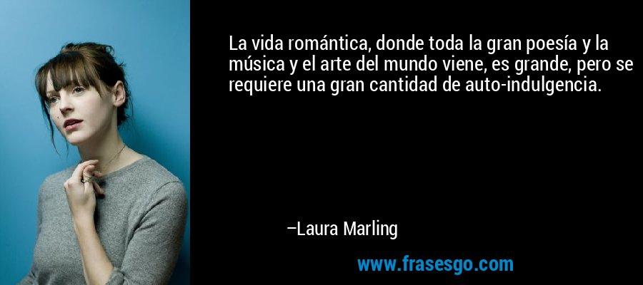 La vida romántica, donde toda la gran poesía y la música y el arte del mundo viene, es grande, pero se requiere una gran cantidad de auto-indulgencia. – Laura Marling