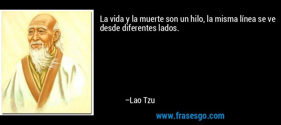 La vida y la muerte son un hilo, la misma línea se ve desde diferentes lados. – Lao Tzu