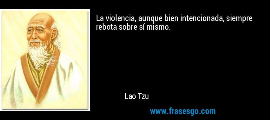 La violencia, aunque bien intencionada, siempre rebota sobre sí mismo. – Lao Tzu