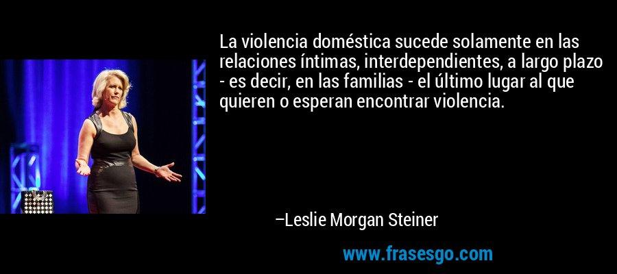 La violencia doméstica sucede solamente en las relaciones íntimas, interdependientes, a largo plazo - es decir, en las familias - el último lugar al que quieren o esperan encontrar violencia. – Leslie Morgan Steiner