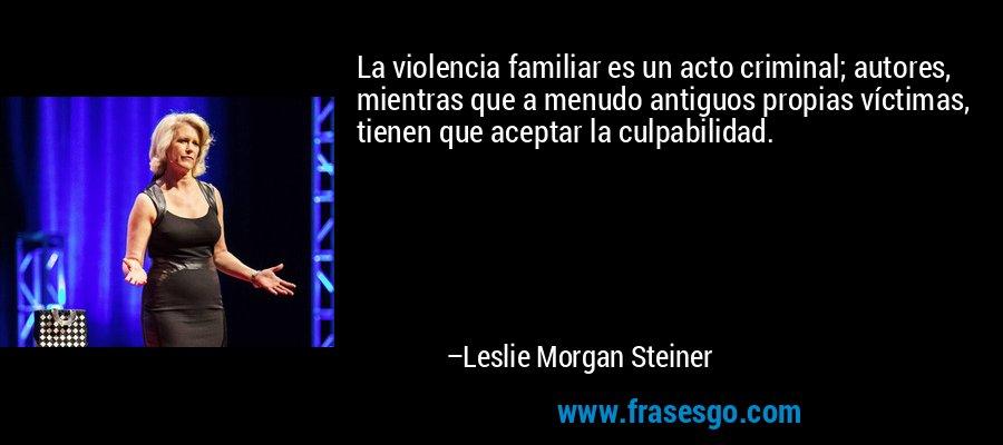 La violencia familiar es un acto criminal; autores, mientras que a menudo antiguos propias víctimas, tienen que aceptar la culpabilidad. – Leslie Morgan Steiner