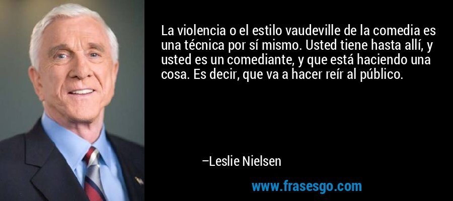 La violencia o el estilo vaudeville de la comedia es una técnica por sí mismo. Usted tiene hasta allí, y usted es un comediante, y que está haciendo una cosa. Es decir, que va a hacer reír al público. – Leslie Nielsen