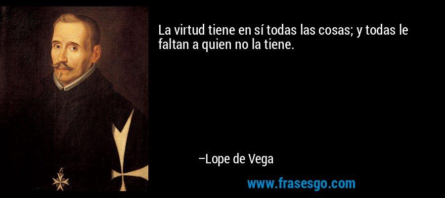 La virtud tiene en sí todas las cosas; y todas le faltan a quien no la tiene. – Lope de Vega