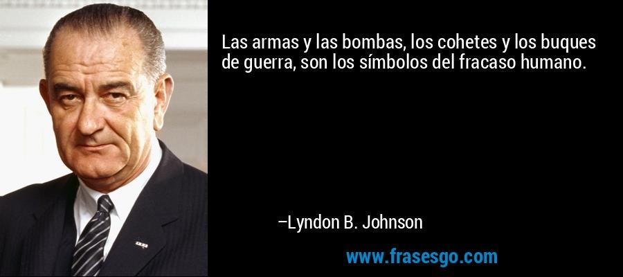 Las armas y las bombas, los cohetes y los buques de guerra, son los símbolos del fracaso humano. – Lyndon B. Johnson