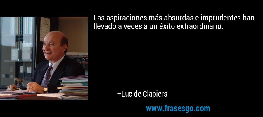 Las aspiraciones más absurdas e imprudentes han llevado a veces a un éxito extraordinario. – Luc de Clapiers