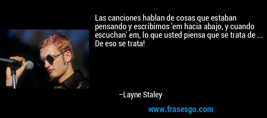 Las canciones hablan de cosas que estaban pensando y escribimos 'em hacia abajo, y cuando escuchan' em, lo que usted piensa que se trata de ... De eso se trata! – Layne Staley
