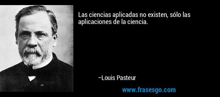 Las ciencias aplicadas no existen, sólo las aplicaciones de la ciencia. – Louis Pasteur