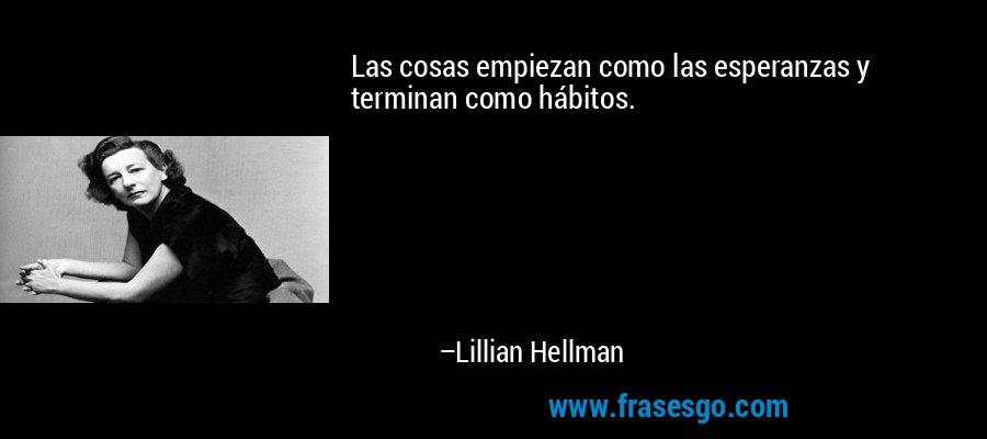 Las cosas empiezan como las esperanzas y terminan como hábitos. – Lillian Hellman