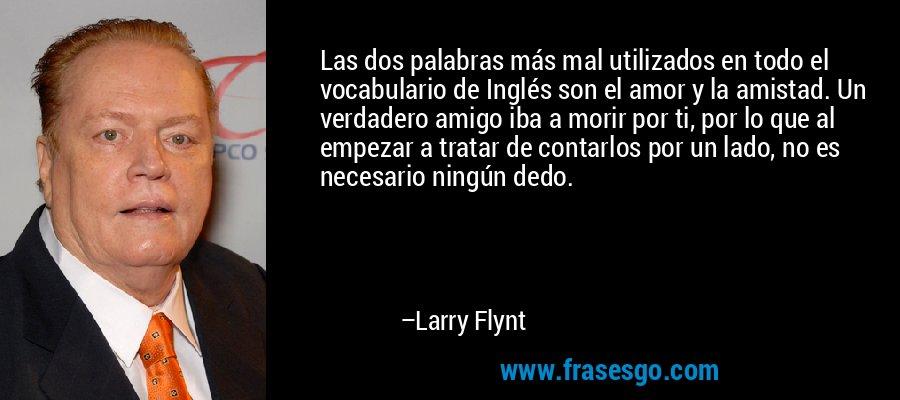 Las dos palabras más mal utilizados en todo el vocabulario de Inglés son el amor y la amistad. Un verdadero amigo iba a morir por ti, por lo que al empezar a tratar de contarlos por un lado, no es necesario ningún dedo. – Larry Flynt