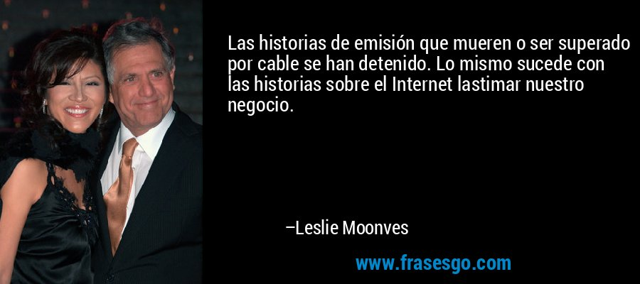 Las historias de emisión que mueren o ser superado por cable se han detenido. Lo mismo sucede con las historias sobre el Internet lastimar nuestro negocio. – Leslie Moonves