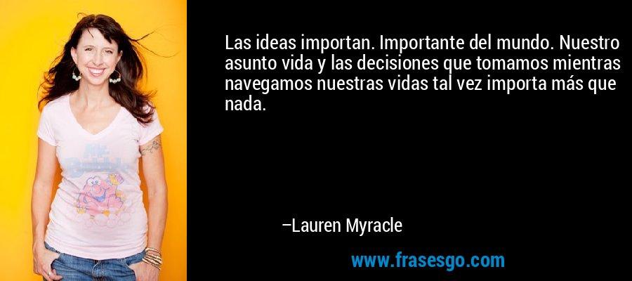 Las ideas importan. Importante del mundo. Nuestro asunto vida y las decisiones que tomamos mientras navegamos nuestras vidas tal vez importa más que nada. – Lauren Myracle