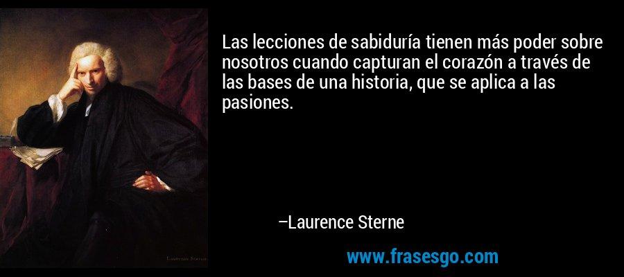 Las lecciones de sabiduría tienen más poder sobre nosotros cuando capturan el corazón a través de las bases de una historia, que se aplica a las pasiones. – Laurence Sterne
