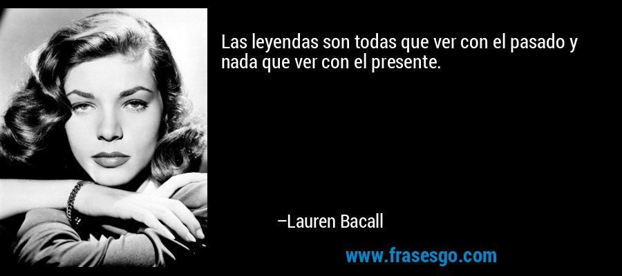 Las leyendas son todas que ver con el pasado y nada que ver con el presente. – Lauren Bacall