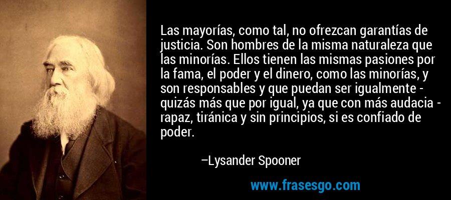 Las mayorías, como tal, no ofrezcan garantías de justicia. Son hombres de la misma naturaleza que las minorías. Ellos tienen las mismas pasiones por la fama, el poder y el dinero, como las minorías, y son responsables y que puedan ser igualmente - quizás más que por igual, ya que con más audacia - rapaz, tiránica y sin principios, si es confiado de poder. – Lysander Spooner