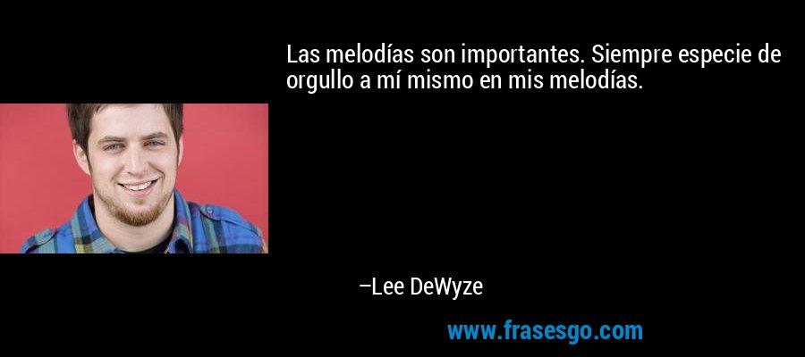 Las melodías son importantes. Siempre especie de orgullo a mí mismo en mis melodías. – Lee DeWyze