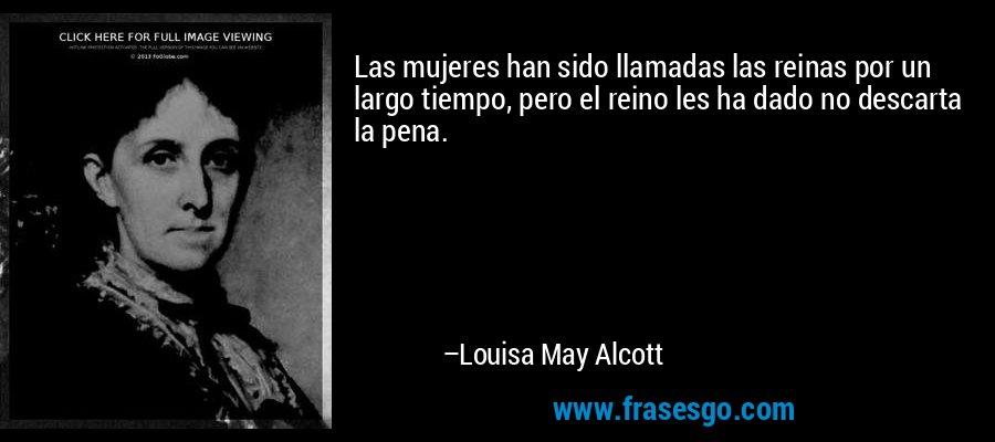 Las mujeres han sido llamadas las reinas por un largo tiempo, pero el reino les ha dado no descarta la pena. – Louisa May Alcott