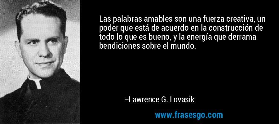 Las palabras amables son una fuerza creativa, un poder que está de acuerdo en la construcción de todo lo que es bueno, y la energía que derrama bendiciones sobre el mundo. – Lawrence G. Lovasik