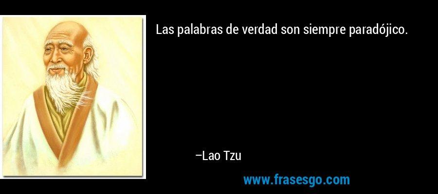 Las palabras de verdad son siempre paradójico. – Lao Tzu