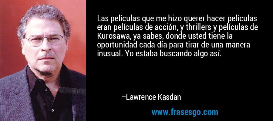 Las películas que me hizo querer hacer películas eran películas de acción, y thrillers y películas de Kurosawa, ya sabes, donde usted tiene la oportunidad cada día para tirar de una manera inusual. Yo estaba buscando algo así. – Lawrence Kasdan