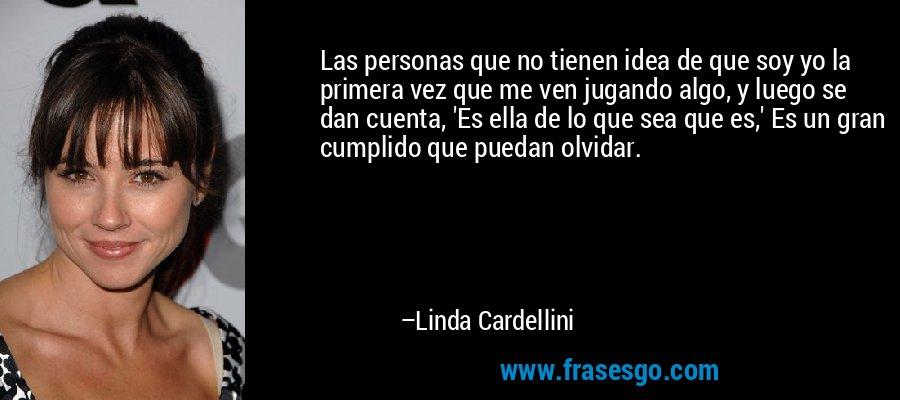 Las personas que no tienen idea de que soy yo la primera vez que me ven jugando algo, y luego se dan cuenta, 'Es ella de lo que sea que es,' Es un gran cumplido que puedan olvidar. – Linda Cardellini