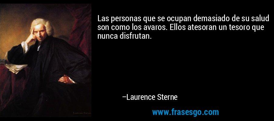 Las personas que se ocupan demasiado de su salud son como los avaros. Ellos atesoran un tesoro que nunca disfrutan. – Laurence Sterne
