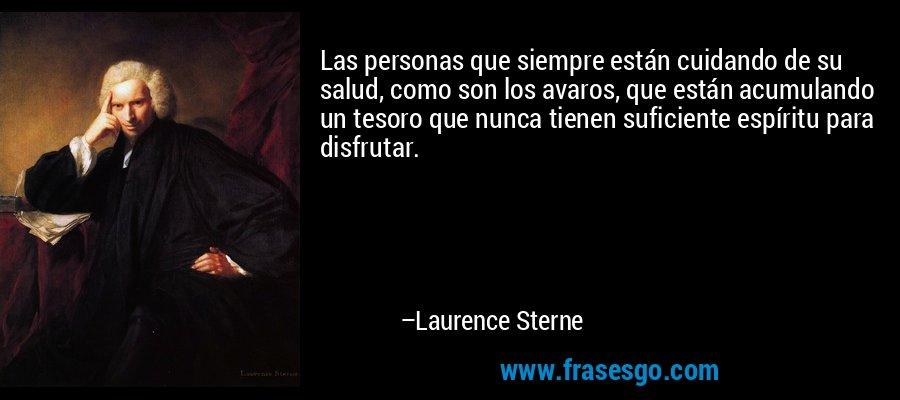 Las personas que siempre están cuidando de su salud, como son los avaros, que están acumulando un tesoro que nunca tienen suficiente espíritu para disfrutar. – Laurence Sterne