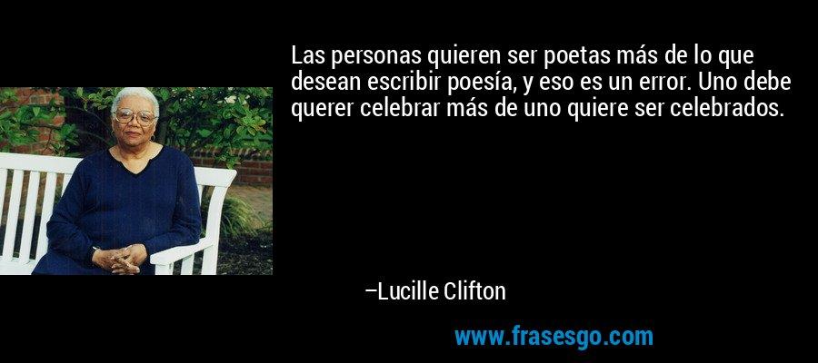 Las personas quieren ser poetas más de lo que desean escribir poesía, y eso es un error. Uno debe querer celebrar más de uno quiere ser celebrados. – Lucille Clifton