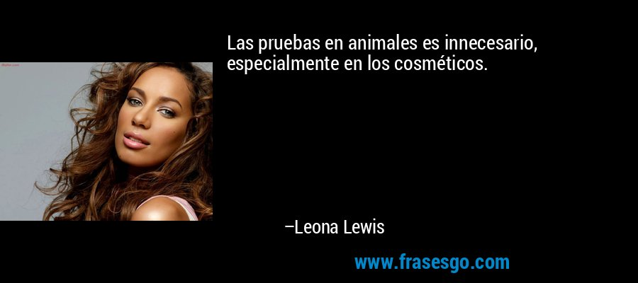 Las pruebas en animales es innecesario, especialmente en los cosméticos. – Leona Lewis