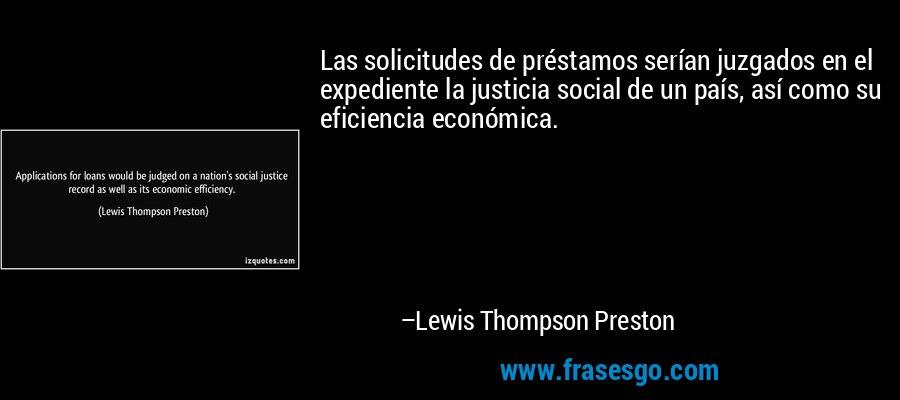 Las solicitudes de préstamos serían juzgados en el expediente la justicia social de un país, así como su eficiencia económica. – Lewis Thompson Preston