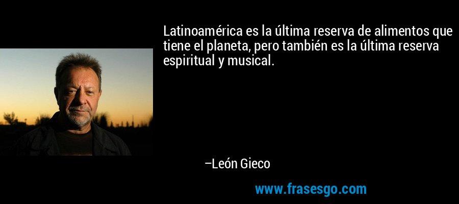 Latinoamérica es la última reserva de alimentos que tiene el planeta, pero también es la última reserva espiritual y musical. – León Gieco