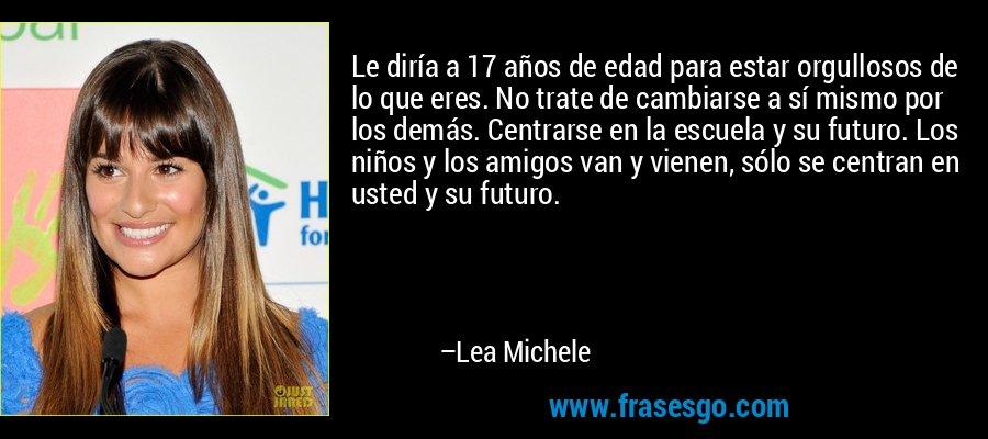 Le diría a 17 años de edad para estar orgullosos de lo que eres. No trate de cambiarse a sí mismo por los demás. Centrarse en la escuela y su futuro. Los niños y los amigos van y vienen, sólo se centran en usted y su futuro. – Lea Michele