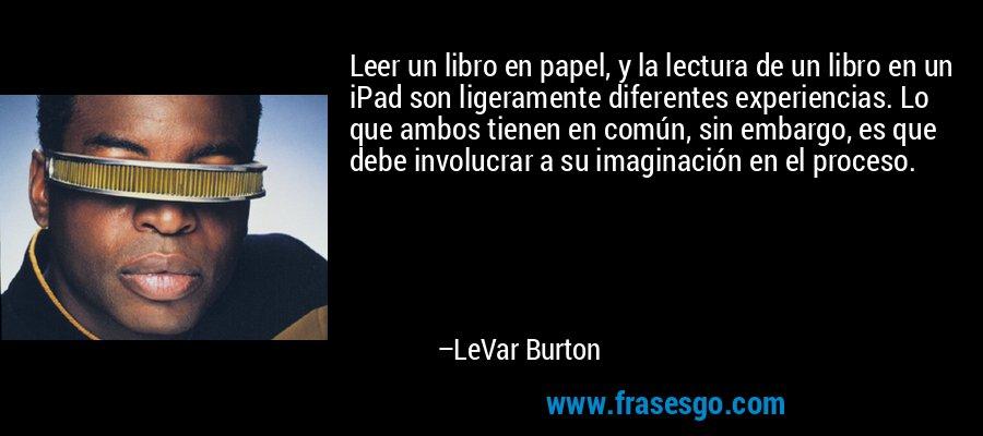 Leer un libro en papel, y la lectura de un libro en un iPad son ligeramente diferentes experiencias. Lo que ambos tienen en común, sin embargo, es que debe involucrar a su imaginación en el proceso. – LeVar Burton