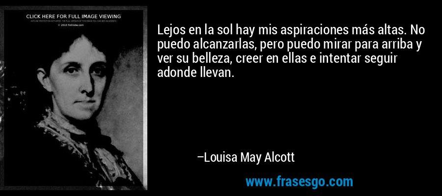 Lejos en la sol hay mis aspiraciones más altas. No puedo alcanzarlas, pero puedo mirar para arriba y ver su belleza, creer en ellas e intentar seguir adonde llevan. – Louisa May Alcott