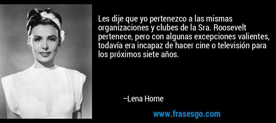 Les dije que yo pertenezco a las mismas organizaciones y clubes de la Sra. Roosevelt pertenece, pero con algunas excepciones valientes, todavía era incapaz de hacer cine o televisión para los próximos siete años. – Lena Horne