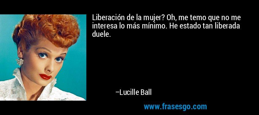 Liberación de la mujer? Oh, me temo que no me interesa lo más mínimo. He estado tan liberada duele. – Lucille Ball
