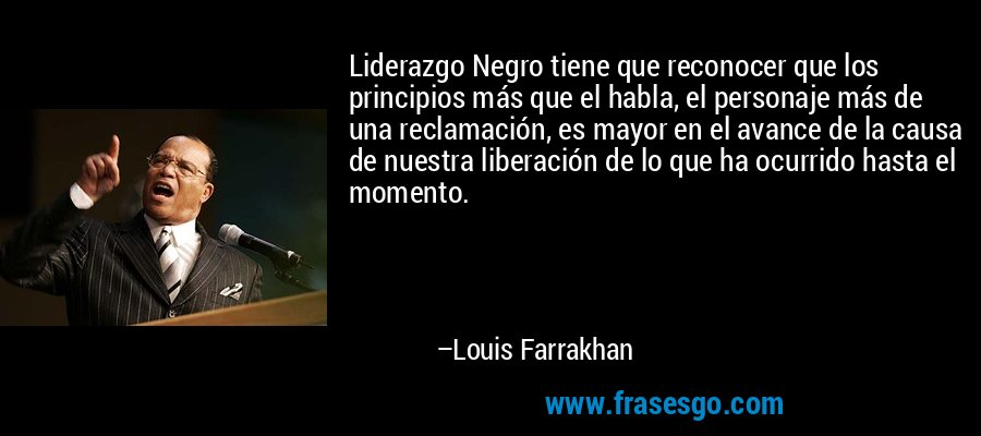 Liderazgo Negro tiene que reconocer que los principios más que el habla, el personaje más de una reclamación, es mayor en el avance de la causa de nuestra liberación de lo que ha ocurrido hasta el momento. – Louis Farrakhan