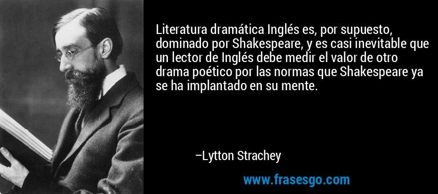 Literatura dramática Inglés es, por supuesto, dominado por Shakespeare, y es casi inevitable que un lector de Inglés debe medir el valor de otro drama poético por las normas que Shakespeare ya se ha implantado en su mente. – Lytton Strachey