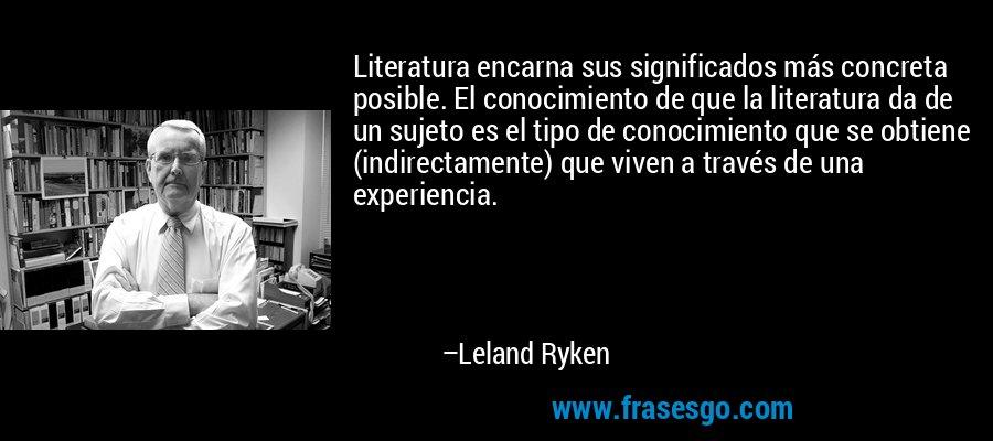 Literatura encarna sus significados más concreta posible. El conocimiento de que la literatura da de un sujeto es el tipo de conocimiento que se obtiene (indirectamente) que viven a través de una experiencia. – Leland Ryken